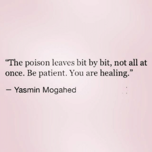 "Patient, Once, and Poison: ""The poison leaves bit by bit, not all at  once. Be patient. You are healing.""  95  - Yasmin Mogahed"