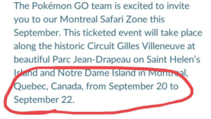 They are trying to stop us: The Pokémon GO team is excited to invite  you to our Montreal Safari Zone this  September. This ticketed event will take place  along the historic Circuit Gilles Villeneuve at  beautiful Parc Jean-Drapeau on Saint Helen's  sland and Notre Dame Island in Montal,  Quebec, Canada, from September 20 to  September 22. They are trying to stop us