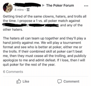 Trolling, Clowns, and Match: The Poker Forum  8 mins  Getting tired of the same clowns, haters, and trolls all  the time. I propose a 1 vs. all poker match against  and any of the  other haters.  The haters all can team up together and they'll play a  hand jointly against me. We will play a tournament  format and see who is better at poker, either me or  the trolls. If their combined skill at poker can't beat  me, then they must cease all the trolling, and publicly  apologize to me and admit defeat. If I lose, then I will  quit poker for the rest of the year.  6 Comments  Like  Comment If you can't spot the sucker in your first 30 mins at the table, then you are the sucker.
