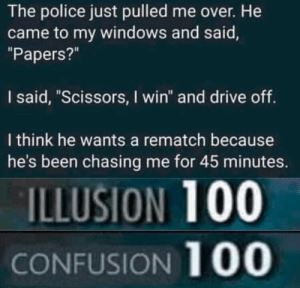 "Police, Windows, and Drive: The police just pulled me over. He  came to my windows and said,  ""Papers?""  I said, ""Scissors, I win"" and drive off  I think he wants a rematch because  he's been chasing me for 45 minutes.  ILLUSION 100  CONFUSION 100"