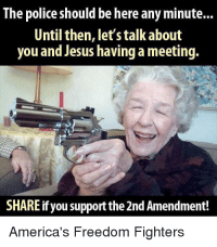 Jesus, Memes, and Police: The police should be here any minute...  Until then, let's talk about  you and Jesus having a meeting.  SHARE ifyou support the 2nd Amendment!  America's Freedom Fighters