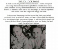Believers of the reincarnation theory cite the case of the Pollock twins as evidence.: THE POLLOCK TWINS  In 1958 Gillian and Jennifer Pollock were born-twins. Two years  previously their sisters (also twins had been killed in a car crash.  Gillian was born bearing the same birthmarks as one of her sisters and  as soon as the twins were able to talk they began to recount aspects of  their sisters' lives that they could simply not know.  Furthermore, they recognized the house that their parents had  previously lived in with their sisters and were able to each identify the  toys belonging to their respective siblings. In addition, both twins could  recount, in vivid detail, the events leading up to and during the fatal  crash that killed their sisters. Believers of the reincarnation theory cite the case of the Pollock twins as evidence.