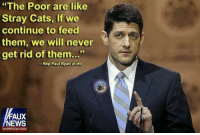 """Paul Ryan: """"The Poor are like  Stray Cats, if we  continue to feed  them, we will never  get rid of them  Rep Paul Ryan (RWI)  FAUX  NEWS"""