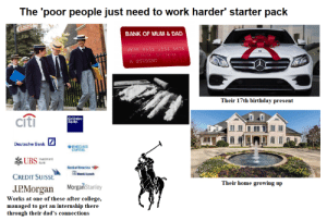 """The """"poor people are just lazy"""" starter pack: The 'poor people just need to work harder' starter pack  BANK OF MUM & DAD  9876 5432 1234 5678  12 99  01/30  A STUDENT  Their 17th birthday present  cítì  Goldman  Sachs  Deutsche Bank  BARCLAYS  CAPITAL  UBS mestment  Bank  Bankof America  Marill Lynch  CREDIT SUISSE  Their home growing up  MorgaňStanley  J.P.Morgan  Works at one of these after college,  managed to get an internship there  through their dad's connections The """"poor people are just lazy"""" starter pack"""