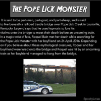 Love, Memes, and Monster: THE POPE LICK MONSTER  It is said to be part-man, part-goat, and part-sheep, and is said  to live beneath a railroad trestle bridge over Pope Lick Creek in Louisville,  Kentucky. Legend says that he uses hypnosis to lure his  victims onto the bridge to meet their death before an oncoming train.  In a tragic twist of fate, Roquel Bain met her death while searching for  the Pope Lick Monster with her boyfriend on 24 April, 2016. Depending  on if you believe about these mythological creatures, Roquel and her  boyfriend were lured onto the bridge and Roquel was hit by an oncoming  train as her boyfriend managed to hang from the bridge.  SpookyLmao I need all of you guys to show me some love under my recent posts on @questifying & @scarypics 😌💕💕💕