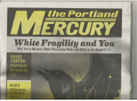 News, White People, and Free: the Portland  ERCURY  White Fragility and You  FREE EVERYINEDNESDAY/VOL. 17-No. 46/ APRIL 12-18, 2017 / BURSTING WITH ACTION-JAMMED ADVENTURE  Why You're Nervous About Discussing Race, and What to Do About It P.11  SWORD  FIGHTING  Protect Yourseltf  the Partland Way  P. 14  NEWS  R20Too Heads  for the Moda