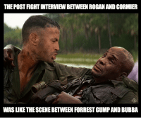 Bubba, Forrest Gump, and Memes: THE POST FIGHT INTERVIEW BETWEEN ROGANAND CORMIER  WAS LIKE THE SCENE BETWEEN FORREST GUMP AND BUBBA GOT ME IN THE FEELS... joerogan danielcormier jonjones ufc214 photoshopsteve ufc mma forrestgump nonsense