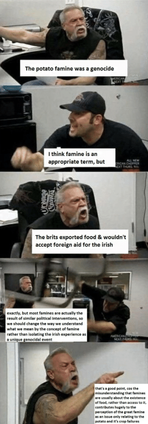 Food, Irish, and Tumblr: The potato famine was a genocide  l think famine is an  appropriate term, but  ALL NE   The brits exported food & wouldn't  accept foreign aid for the irish  exactly, but most famines are actually the  result of similar political interventions, so  we should change the way we understand  what we mean by the concept of famine  rather than isolating the irish experience as  a unique genocidal event   that's a good point, cos the  misunderstanding that famines  are usually about the existence  of food, rather than access to it,  contributes hugely to the  perception of the great famine  as an issue only relating to the  potato and it's crop failures sraithpics: ☕☕☕