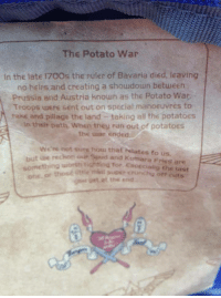 Google, Target, and Tumblr: The Potato War  In the late 1700s the ruler of Bavaria died, leaving  no heirs and creating a shoudown betueen  Prussia and Austria known as the Potato War  Troops were sent out on special manoeuvres to  take and pillage the land taking all the potatoes  in their oath, When they ran out of potatoeS  the uwar ended  wen not surs hous thaf helates to us  our Spud and Kumara Fries are  ujorth tighting for Covecialilg the tast  upee crunchy off cuts  but be reckon  or  oet at the end  SG xxblake154xx:  I cant believe this actually happened xD No seriously,google it.