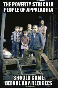 Exactly Right!: THE POVERTY STRICKEN  PEOPLE OF APPALACHIA  SHOULD COME  BEFORE ANY REFUGEES Exactly Right!