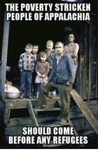 stricken: THE POVERTY STRICKEN  PEOPLE OF APPALACHIA  SHOULD COME  BEFORE ANY REFUGEES