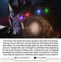 Energy, Memes, and Access: The Power Gem gives the owner access to all power and energy  that ever has or will exist, and can back the other gems and boost  their effects. Its most basic powers grant its user unlimited stamina  and can increase the user's strength to unlimited levels depending  on how much the gem is drawn upon. It allows the user to duplicate  practically any physical superhuman ability and become invincible.  It can also be used as an unlimited power supply for any machine  步@VILLA INPEDIA  ILLA INTRUEFACTS It was in the possession of the NOVA Corps but in trailer you can see Thanos has it, meaning he annihilated the NOVA Corps already marvel Thanos infinitywar geek marvelcomics awesome