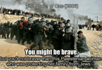 The Power of One (2005)  You might be brave.  but you not braver than this  Palestenian woman  Who Wasprotecting her family from Jews #powerful