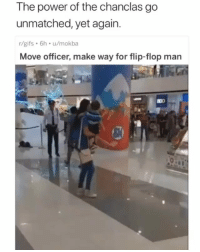 Memes, Gifs, and Power: The power of the chanclas go  unmatched, yet again.  r/gifs 6h u/mokba  Move officer, make way for flip-flop man Californians need to take notes