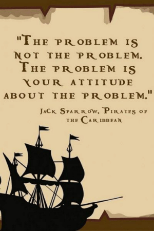 """The P: """"THE PR OBLEM IS  NOT THE P R OBLEM  THE PROBLEM IS  YOUR ATTITUDE  ABOUT THE PR OBLEM.""""  JACK SPAR Row, PIRATES oF  THE CAR IBBEAN"""