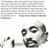 """2PAC MAKAVELI BLASPHEMY: """"The preacher wants me buried, why? Cause I know  he's a liar. Have you ever seen a crackhead? That's  eternal fire. Why you got these kids minds, thinking  that they evil? While the preacher being richer you sa  honor God's people. Should we cry, when the Pope  die, my request. We should cry if they cried when we  buried Malcolm X  Tupac Amaru Shakur Collection  Conference 2PAC MAKAVELI BLASPHEMY"""