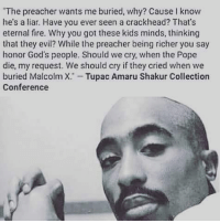killuminati TupacShakur amaru: The preacher wants me buried, why? Cause I know  he's a liar. Have you ever seen a crackhead? That's  eternal fire. Why you got these kids minds, thinking  that they evil? While the preacher being richer you say  honor God's people. Should we cry, when the Pope  die, my request. We should cry if they cried when we  buried Malcolm X. Tupac Amaru Shakur Collection  Conference killuminati TupacShakur amaru