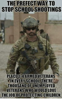 prefect: THE PREFECT WAY TO  STOP SCHOOL SHOOTINGS  PLACE3-4ARMED VETERANS  IN EVERY SCHOOL THE RE  THOUSANDUNEMPLOYED  OF  VETERANS  WHO WOULD LOVE  THE JOB OF PROTECTING CHILDREN.