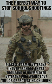 PASS THIS ON IF YOU AGREE!: THE PREFECT WAY TO  STOPSCHOOLSHOOTINGS  PLACE3-4ARMEDVETERANS  IN EVERY SCHOOL THERE  THOUSANDOF  VETERANS WHO WOULDLOVE  THE JOBODERROTECTING CHILDREN. PASS THIS ON IF YOU AGREE!