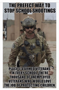 Extremely Pissed off RIGHT Wingers 2: THE PREFECT WAY TO  STOPSCHOOLSHOOTINGS  PLACEBHAARMEDVETERANS  IN EVERY SCHOOL THERE  THOUSANDOFUNEMPLOYED  VETERANS WHOWOULD LOVE  THE JOBODERROTECTING CHILDREN Extremely Pissed off RIGHT Wingers 2
