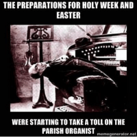 For choirs, music directors, and organists there's a lot of work to be done during Holy Week and Easter.: THE PREPARATIONS FOR HOLY WEEK AND  EASTER  WERE STARTING TO TAKE A TOLL ON THE  PARISH ORGANIST  memegenerator.net For choirs, music directors, and organists there's a lot of work to be done during Holy Week and Easter.