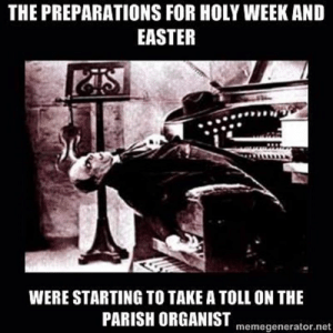 Easter, Music, and Work: THE PREPARATIONS FOR HOLY WEEK AND  EASTER  WERE STARTING TO TAKE A TOLL ON THE  PARISH ORGANIST  memegenerator.net For choirs, music directors, and organists there's a lot of work to be done during Holy Week and Easter.