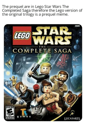 I hope no one done this already.: The prequel are in Lego Star Wars The  Comipleted Saga therefore the Lego version of  the original trilogy is a prequel meme.  STAR  WARS  LEGO)  THE  COMPLETE SAGA  LUCASARTS I hope no one done this already.