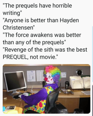 "Hayden Christensen, Revenge, and Sith: ""The prequels have horrible  writing""  ""Anyone is better than Hayden  Christensen""  ""The force awakens was better  than any of the prequels""  ""Revenge of the sith was the best  PREQUEL, not movie."" How y'all mf look"
