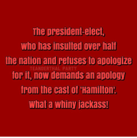 Apology: The president-elect,  who has insulted over half  the nation and refuses to apologize  TEANDERTHAL PARTY  Torit, now demands an apology  from the cast of Hamilton  What a whiny JackaSS!