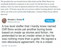 "News, White House, and Book: The president has not tweeted about either book and the White House has  steadfastly declined to comment on the record. For the first time in recent  memory, there is a sense of optimism about how the comms shop is handling a  news cycle. ""If Trump can go the next 24 hours without tweeting about it, the book  will be out of the news cycle by this Wednesday,"" a former White House official  observed   Donald J. Trump o  Following  @realDonaldTrump  A low level staffer that I hardly knew named  Cliff Sims wrote yet another boring book  based on made up stories and fiction. He  pretended to be an insider when in fact he  was nothing more than a gofer. He signed a  non-disclosure agreement. He is a mess!  8:45 AM-29 Jan 2019"