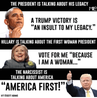 """America, Memes, and Legacy: THE PRESIDENT IS TALKING ABOUT HIS LEGACY  MILO  A TRUMP VICTORY IS  AN INSULT TO MY LEGACY  HILLARY IS TALKING ABOUT THE FIRST WOMAN PRESIDENT  VOTE FOR ME """"BECAUSE  I AM A WOMAN  11  THE NARCISSIST IS  TALKING ABOUT AMERICA  """"AMERICA FIRST!""""  HIT ESCOTT ADAMS"""