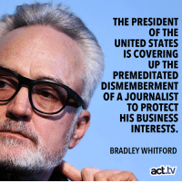 Memes, Business, and United: THE PRESIDENT  OF THE  UNITED STATES  IS COVERING  UP THE  PREMEDITATED  DISMEMBERMENT  OF A JOURNALIST  TO PROTECT  HIS BUSINESS  INTERESTS.  BRADLEY WHITFORD  act.tv An we cannot pretend otherwise!
