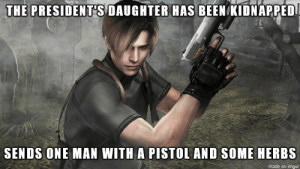Resident Evil logic: THE PRESIDENTS DAUGHTER HAS BEEN KIDNAPPED  SENDS ONE MAN WITH A PISTOL AND SOME HERBS  made on imgur Resident Evil logic