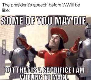 It's a sacrifice He is willing to make: The president's speech before WII be  like:  SOME OF YOU MAY DIE  BUT THAT IS A SACRIFICE I AM  WILLING TO MAKE.  VIA 9GAG.COM It's a sacrifice He is willing to make