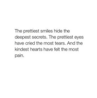 Hearts, Pain, and Smiles: The prettiest smiles hide the  deepest secrets. The prettiest eyes  have cried the most tears. And the  kindest hearts have felt the most  pain.