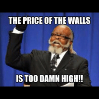 True dat.: THE PRICE OF THE WALLS  IS TOO DAMN HIGH! True dat.
