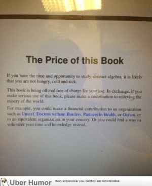 Hungry, Omg, and Sexy: The Price of this Book  If you have the time and opportunity to study abstract algebra, it is likely  that you are not hungry, cold and sick.  This book is being offered free of charge for your use. In exchange, if you  make serious use of this book, please make a contribution to relieving the  misery of the world.  For example, you could make a financial contribution to an organization  such as Unicef, Doctors without Borders, Partners in Health, or Oxfam, or  to an equivalent organization in your country. Or you could find a way to  volunteer your time and knowledge instead.  Uber Humor  Sexy singles near you, but they are not interested omg-images:  Preface of one of my textbooks