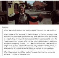 "Dank, Willy Wonka, and Applause: the priest:  Wilder was initially hesitant, but finally accepted the role under one condition:  When I make my first entrance, Idlike to come out of the door carrying a cane  and then walk toward the crowd with a limp. After the crowd sees Willy Wonka  is a cripple, they all whisper to themselves and then become deathly quiet. As  I walk toward them, my cane sinks into one of the cobblestones walking on  and stands straight up, by itself... but I keep on walking, until I realize that Ino  longer have my cane. start to fall forward, and just before l hit the ground,  do a beautiful fonward somersault and bounce back up, to great applause.  When Stuart asked why, Wilder replied, ""because from that time on, no one  will know if I'm lying or telling the truth."""