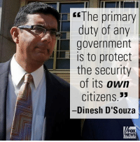 """Memes, Dinesh d'Souza, and 🤖: """"The primary  duty of any  government  is to protect  the security  of its own  Citizens  Dinesh D'Souza  FOX  NEWS On """"FOX & Friends Weekend,"""" Dinesh D'Souza made clear that the security of the American people should be the first and foremost consideration of the government."""