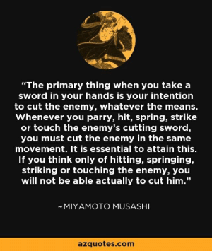 """Spring, Sword, and Com: """"The primary thing when you take a  sWord in your hands is your intention  to cut the enemy, whatever the means.  Whenever you parry, hit, spring, strike  or touch the enemy's cutting sword,  you must cut the enemy in the same  movement. It is essential to attain this.  If you think only of hitting, springing,  striking or touching the enemy, you  will not be able actually to cut him.""""  MIYAMOTO MUSASHI  azquotes.com"""