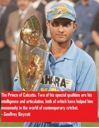 Immenseness: The Prince of Calcutta. Two of his special qualities are his  intelligence and articulation, both of which have helped him  immensely in the world of contemporary cricket.  Geoffrey Boycott