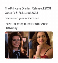 Anne Hathaway, Princess, and Girl Memes: The Princess Diaries: Released 2001  Ocean's 8: Released 2018  Seventeen years difference.  I have so many questions for Anne  Hathaway. i'm starting to think she's a vampire