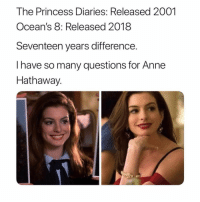 Memes, Anne Hathaway, and Princess: The Princess Diaries: Released 2001  Ocean's 8: Released 20188  Seventeen years difference.  I have so many questions for Anne  Hathaway. wasnt shakespear's wife also called Anne Hathaway :0