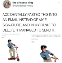 Bad, Memes, and Best: the princess king  @katydeedonnelly  ACCIDENTALLY PASTED THIS INTO  AN EMAIL INSTEAD OF MY E  SIGNATURE, AND IN MY PANIC TO  DELETE IT MANAGED TO SEND IT  worth trying to accommodate the request iat all possible.  Best wishes,  Katy  worth trying to accommodate the request if at all possible.  Best wishes,  Katy WHY IS THIS A BAD TBING