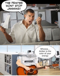 Energy, Dank Memes, and Jammin: THE PRINTER  WONT STOP  JAMMING!  Whoooa  Amber is the  color of your  energy