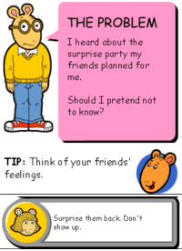"""pochowek: I dont even need the""""binky fucks my mom now"""" edit the originals are so much funnier: THE PROBLEM  I heard about the  surprise party my  friends planned for  me.  Should I pretend not  to know?   TIP: Think of your friends'   Surprise them back. Don""""t  show up. pochowek: I dont even need the""""binky fucks my mom now"""" edit the originals are so much funnier"""