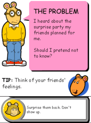 """Friends, Party, and Target: THE PROBLEM  I heard about the  surprise party my  friends planned for  me.  Should I pretend not  to know?   TIP: Think of your friends'   Surprise them back. Don""""t  show up. pochowek:  I dont even need the""""binky fucks my mom now"""" edit the originals are so much funnier"""