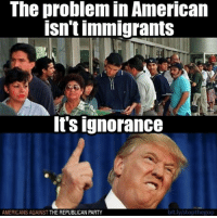 Republican Party: The problem in American  isnt immigrants  It's ignorance  AMERICANS AGAINST THE REPUBLICAN PARTY  bit.ly stopthegop