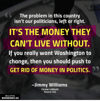 Memes, Money, and Politics: The problem in this country  isn't our politicians, left or right.  IT'S THE MONEY THEY  CAN'T LIVE WITHOUT.  If you really want Washington to  change, then you should push to  GET RID OF MONEY IN POLITICS.  99  -Jimmy Williams  Former Lobbyist  Source: Vox  BULLETIN  REPRESENT.US Take it from someone who knows...