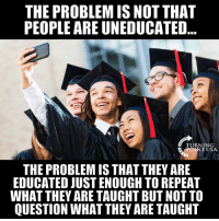 Memes, 🤖, and Usa: THE PROBLEM IS NOT THAT  PEOPLE ARE UNEDUCATED  TURNING  INT USA  THE PROBLEM IS THAT THEY ARE  EDUCATED JUST ENOUGH TO REPEAT  WHAT THEY ARE TAUGHT BUT NOT TO  QUESTION WHAT THEY ARE TAUGHT